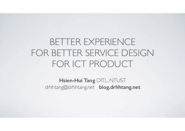 BETTER EXPERIENCE  FOR BETTER SERVICE DESIGN  FOR ICT PRODUCT Hsien-Hui Tang DITL, NTUST  drhhtang@drhhtang.net blog.dr...