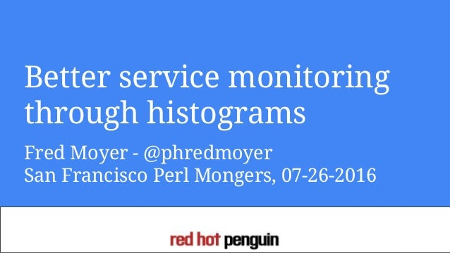 Better service monitoring through histograms Fred Moyer - @phredmoyer San Francisco Perl Mongers, 07-26-2016
