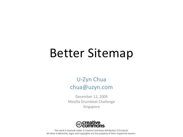 Better Sitemap U-Zyn Chua [email_address] December 12, 2009 Mozilla Drumbeat Challenge Singapore This work is licensed und...