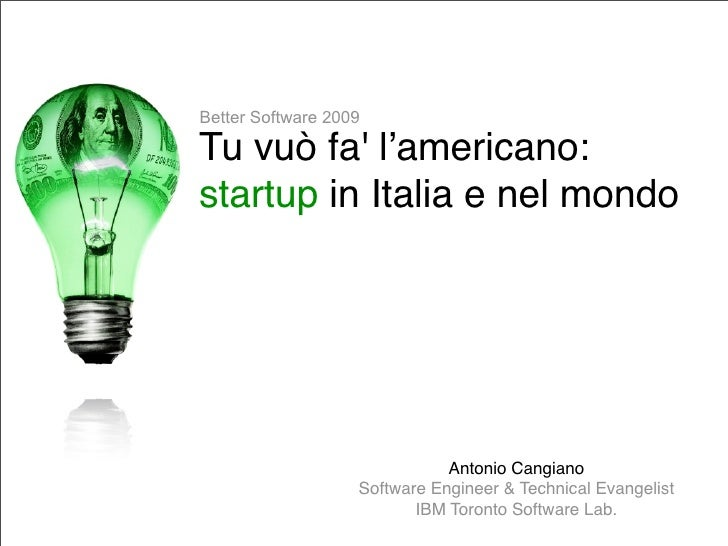 Better Software 2009  Tu vuò fa' l'americano: startup in Italia e nel mondo                                   Antonio Cang...