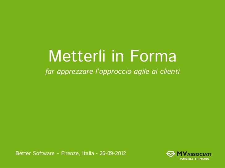Metterli in Forma            far apprezzare l'approccio agile ai clientiBetter Software – Firenze, Italia - 26-09-2012