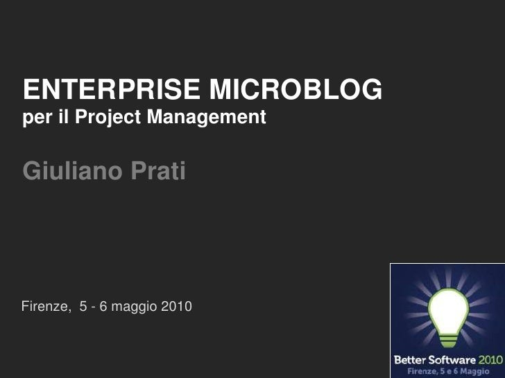 ENTERPRISE MICROBLOGper il Project ManagementGiuliano Prati<br />Firenze,  5 - 6 maggio 2010<br />