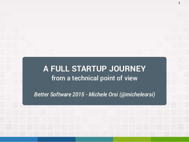 A FULL STARTUP JOURNEY from a technical point of view Better Software 2015 - Michele Orsi (@micheleorsi) 1