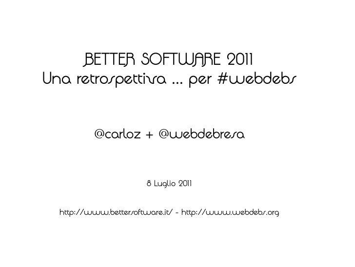BETTER SOFTWARE 2011Una retrospettiva ... per #webdebs          @carloz + @webdebresa                       8 Luglio 2011 ...