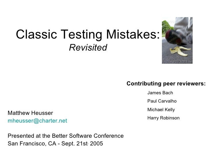 Classic Testing Mistakes: Revisited Matthew Heusser [email_address] Presented at the Better Software Conference San Franci...