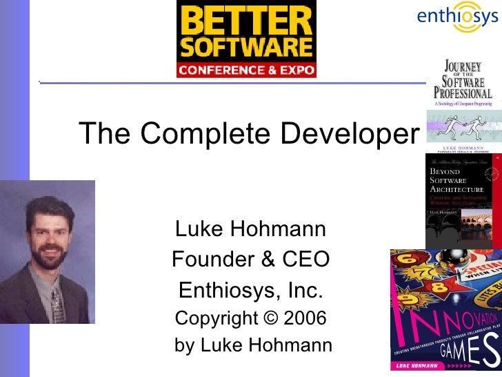 The Complete Developer Luke Hohmann Founder & CEO Enthiosys, Inc. Copyright © 2006 by Luke Hohmann