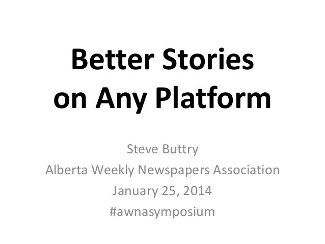 Better Stories on Any Platform Steve Buttry Alberta Weekly Newspapers Association January 25, 2014 #awnasymposium