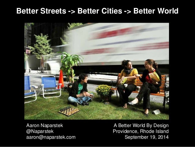 Better Streets -> Better Cities -> Better World  Aaron Naparstek  @Naparstek  aaron@naparstek.com  A Better World By Desig...