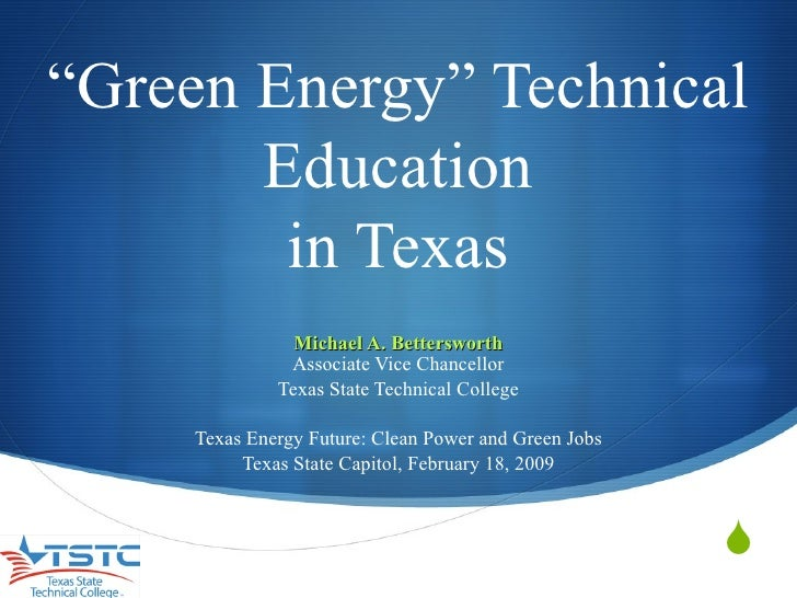 """ Green Energy"" Technical Education in Texas Michael A. Bettersworth Associate Vice Chancellor Texas State Technical Colle..."