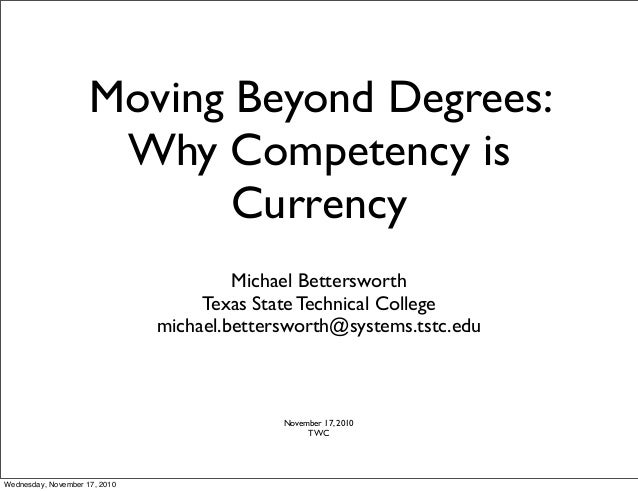 Moving Beyond Degrees: Why Competency is Currency Michael Bettersworth Texas State Technical College michael.bettersworth@...