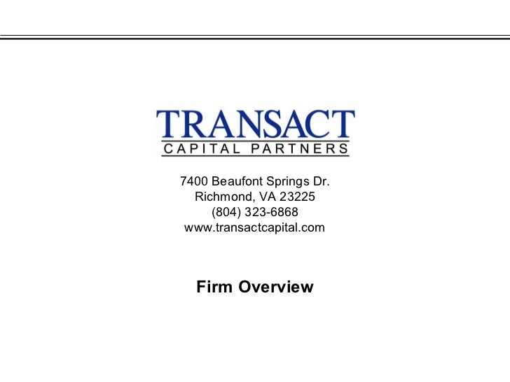 7400 Beaufont Springs Dr.  Richmond, VA 23225     (804) 323-6868 www.transactcapital.com  Firm Overview