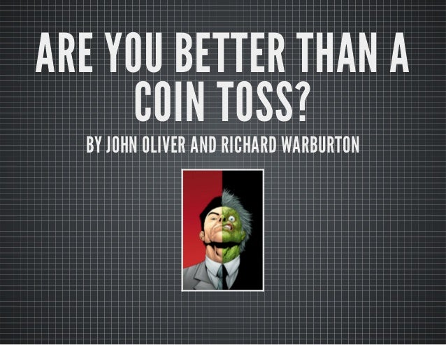 ARE YOU BETTER THAN AARE YOU BETTER THAN A COIN TOSS?COIN TOSS? BY JOHN OLIVER AND RICHARD WARBURTONBY JOHN OLIVER AND RIC...