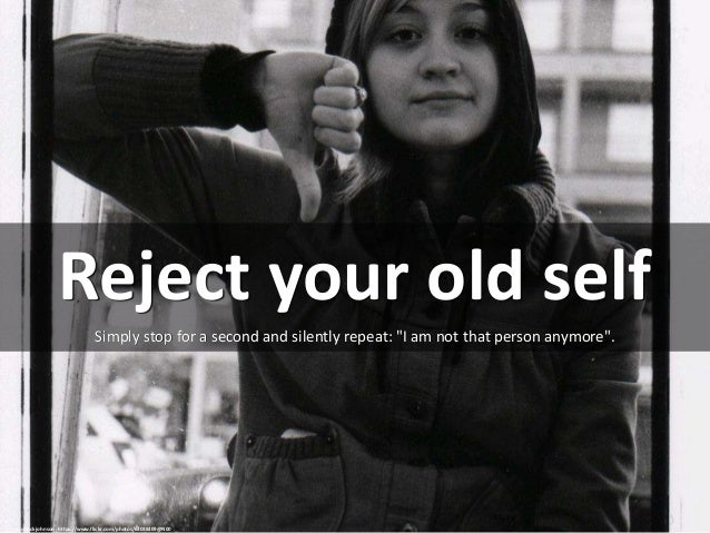 """Reject your old self Simply stop for a second and silently repeat: """"I am not that person anymore"""". cc: chuck johnson - htt..."""