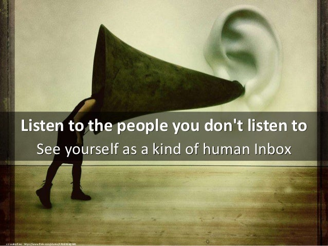 Listen to the people you don't listen to See yourself as a kind of human Inbox cc: sadmafioso - https://www.flickr.com/pho...