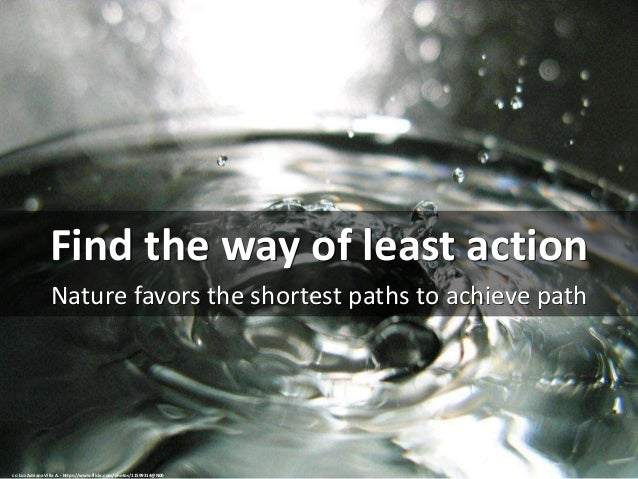 Find the way of least action Nature favors the shortest paths to achieve path cc: Luz Adriana Villa A. - https://www.flick...