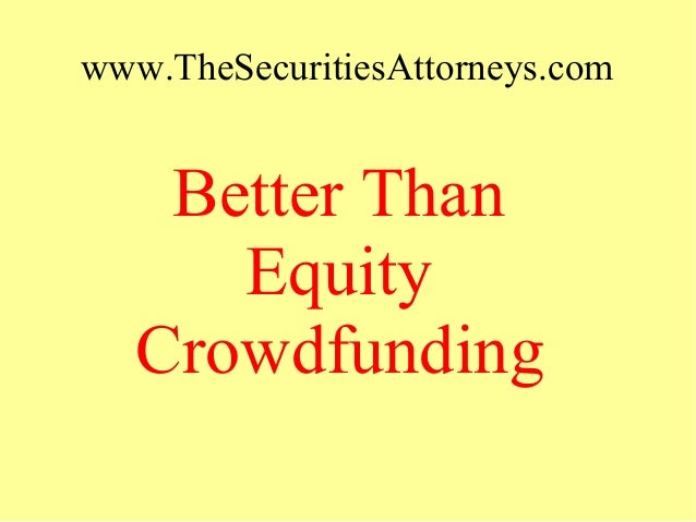 www.TheSecuritiesAttorneys.com Better Than Equity Crowdfunding