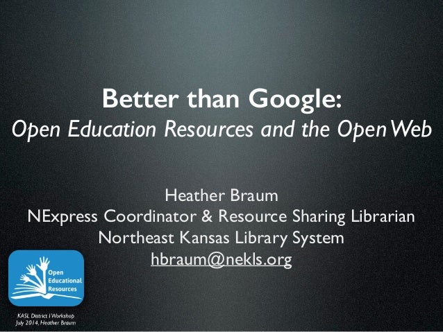 Better than Google: Open Education Resources and the OpenWeb Heather Braum	  NExpress Coordinator & Resource Sharing Libra...