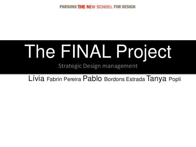 The FINAL Project Strategic Design management Lívia Fabrin Pereira Pablo Bordons Estrada Tanya Popli