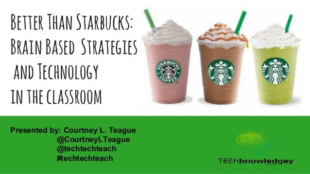 BetterThanStarbucks: BrainBased Strategies andTechnology intheclassroom Presented by: Courtney L. Teague @CourtneyLTeague ...