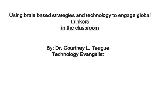 Using brain based strategies and technology to engage global thinkers in the classroom By: Dr. Courtney L. Teague Technolo...