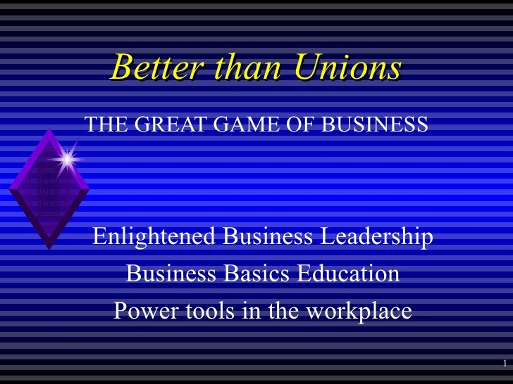 Better than Unions THE GREAT GAME OF BUSINESS Enlightened Business Leadership Business Basics Education Power tools in the...