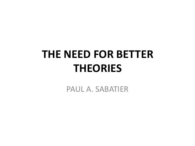 THE NEED FOR BETTER     THEORIES    PAUL A. SABATIER