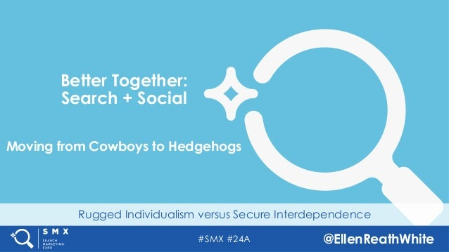 #SMX #24A @EllenReathWhite Rugged Individualism versus Secure Interdependence Better Together: Search + Social Moving from...