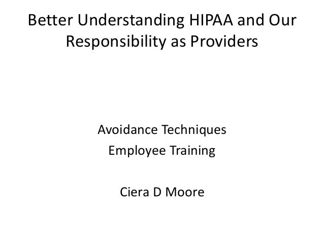 Better Understanding HIPAA and Our Responsibility as Providers Avoidance Techniques Employee Training Ciera D Moore