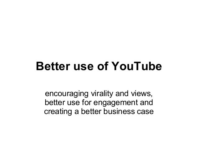 Better use of YouTube encouraging virality and views, better use for engagement and creating a better business case