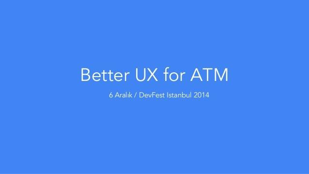 Better UX for ATM  6 Aralık / DevFest Istanbul 2014