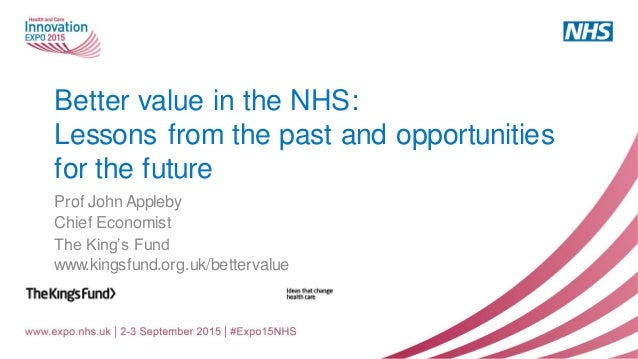 Better value in the NHS: Lessons from the past and opportunities for the future Prof John Appleby Chief Economist The King...