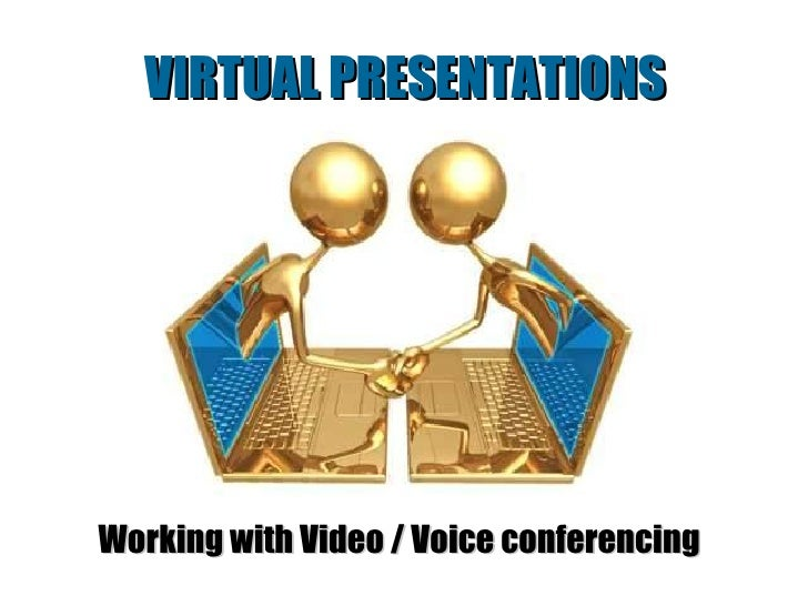 VIRTUAL PRESENTATIONS Working with Video / Voice conferencing