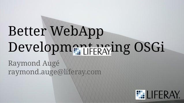 Raymond Augé raymond.auge@liferay.com Better WebApp Development using OSGi