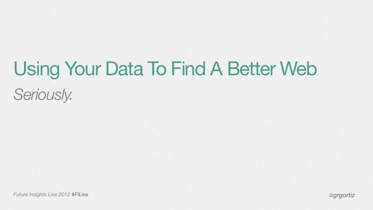 Using Your Data To Find A Better WebSeriously.Future Insights Live 2012 #FILive      @grgortiz