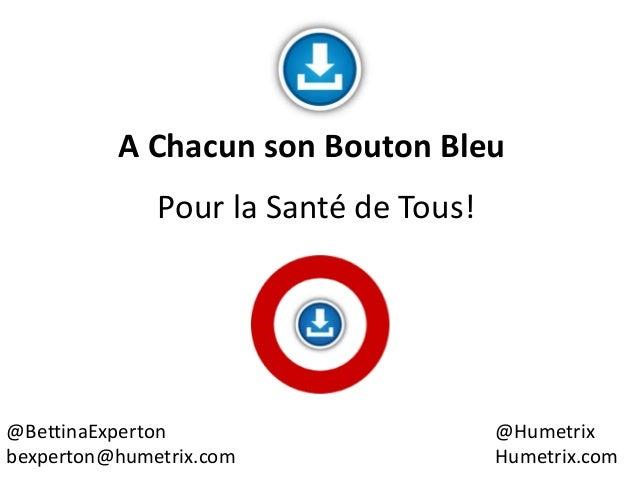 @BettinaExperton bexperton@humetrix.com @Humetrix Humetrix.com Pour la Santé de Tous! A Chacun son Bouton Bleu