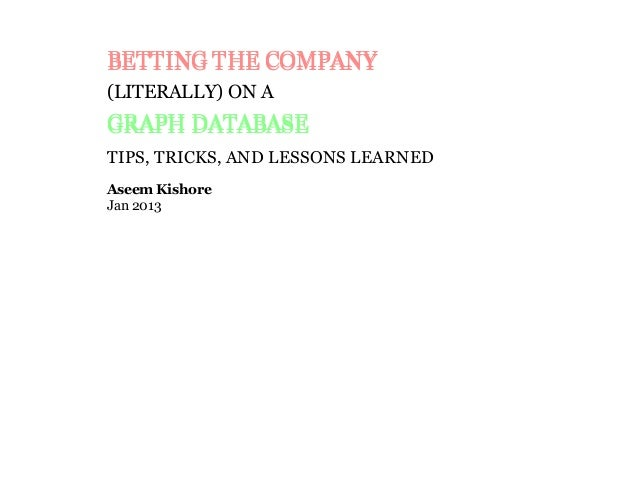 BETTING THE COMPANYBETTING THE COMPANY (LITERALLY) ON A GRAPH DATABASEGRAPH DATABASE TIPS, TRICKS, AND LESSONS LEARNED Ase...