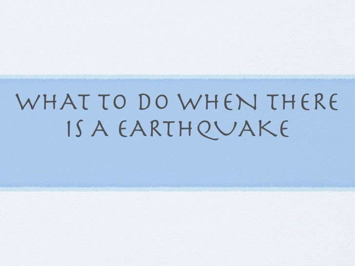 WHAT TO DO WHEN THERE  IS A EARTHQUAKE