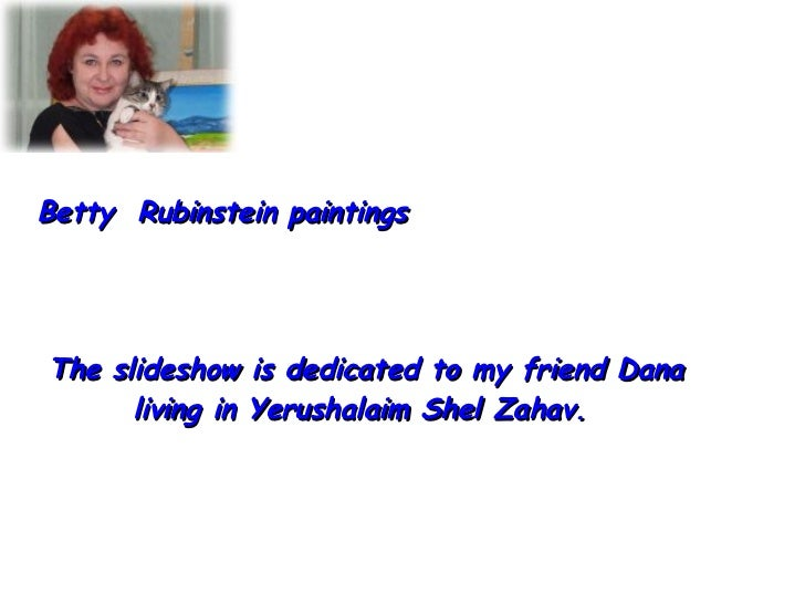 Betty  Rubinstein paintings The slideshow is dedicated to my friend Dana living in Yerushalaim Shel Zahav.