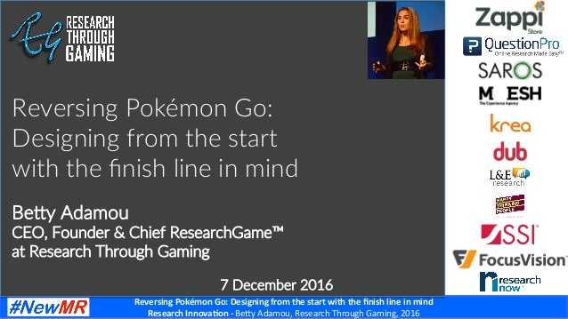 Reversing	Pokémon	Go:	Designing	from	the	start	with	the	finish	line	in	mind	 Research	Innova<on	-	Be#y	Adamou,	Research	Thr...