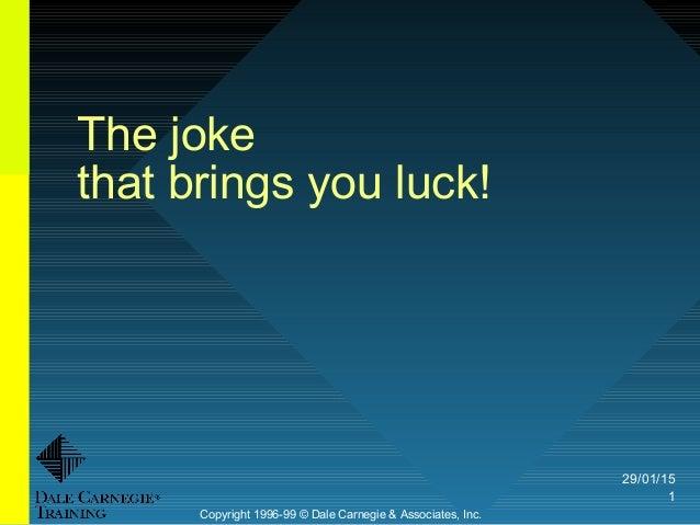 29/01/15 1 The joke that brings you luck! Copyright 1996-99 © Dale Carnegie & Associates, Inc.