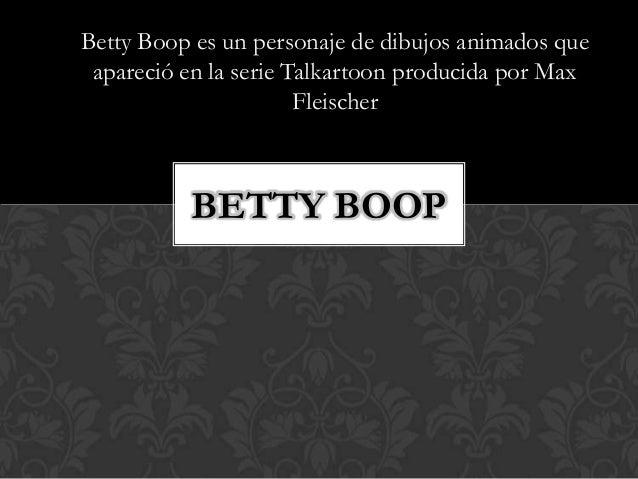Betty Boop es un personaje de dibujos animados que apareció en la serie Talkartoon producida por Max Fleischer BETTY BOOP