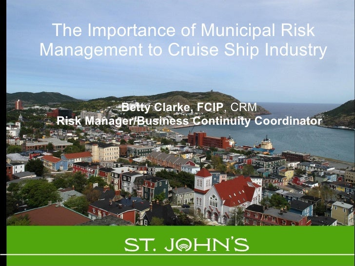 The Importance of Municipal Risk Management to Cruise Ship Industry Betty Clarke, FCIP , CRM Risk Manager/Business Continu...