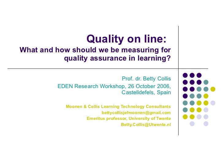 Quality on line:   What and how should we be measuring for quality assurance in learning? Prof. dr. Betty Collis EDEN Rese...