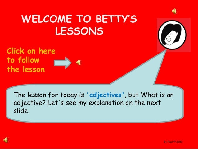 By Paul © 2010 WELCOME TO BETTY'S LESSONS Click on here to follow the lesson The lesson for today is 'adjectives', but Wha...