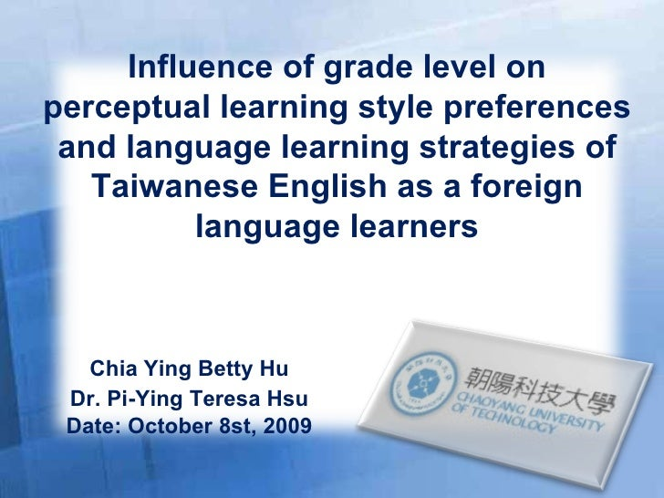 Chia Ying Betty Hu Dr. Pi-Ying Teresa Hsu Date: October 8st, 2009 Influence of grade level on perceptual learning style pr...