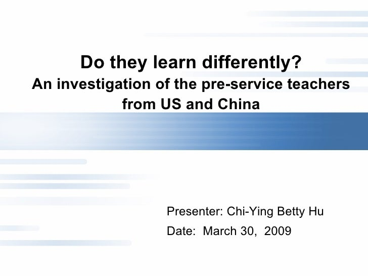 Do they learn differently? An investigation of the pre-service teachers from US and China Presenter: Chi-Ying Betty Hu  Da...