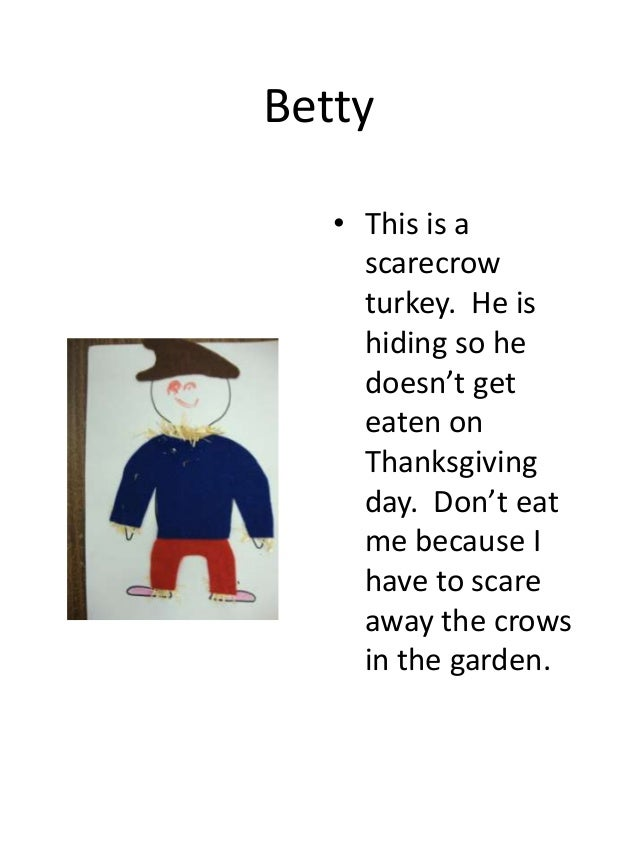 Betty • This is a scarecrow turkey. He is hiding so he doesn't get eaten on Thanksgiving day. Don't eat me because I have ...