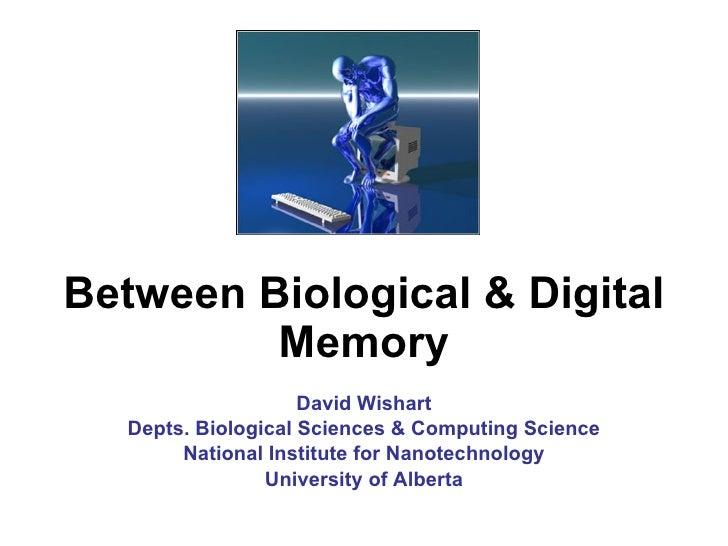 Between Biological & Digital Memory David Wishart Depts. Biological Sciences & Computing Science National Institute for Na...
