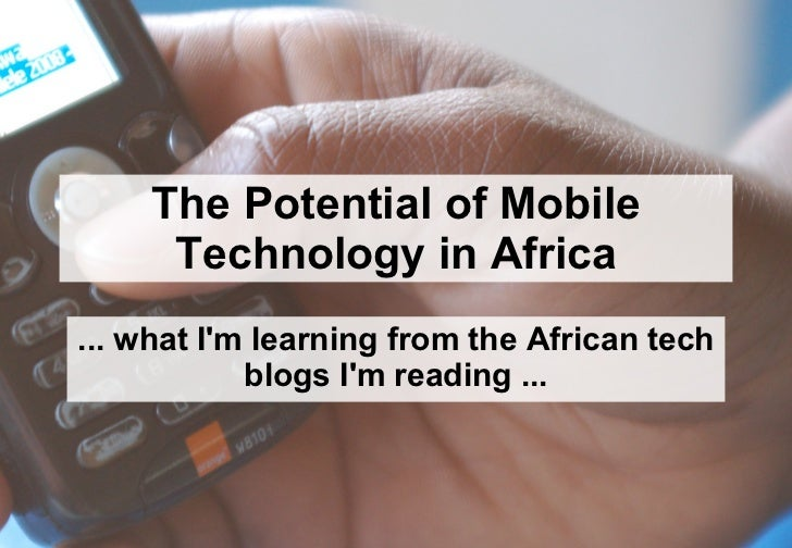 The Potential of Mobile Technology in Africa ... what I'm learning from the African tech blogs I'm reading ...