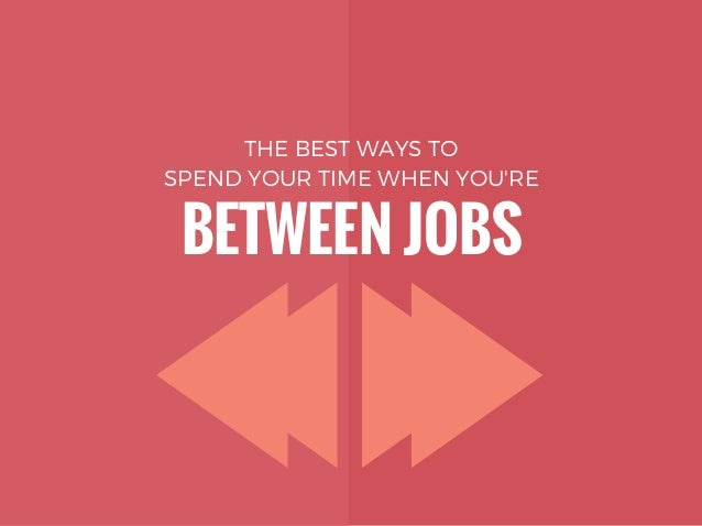 THE BEST WAYS TO SPEND YOUR TIME WHEN YOU'RE BETWEEN JOBS